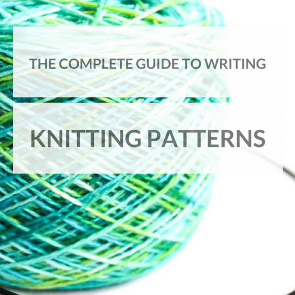 Knitting Pattern Writing : The Complete Guide to Writing Knitting Patterns - Knitting.Today